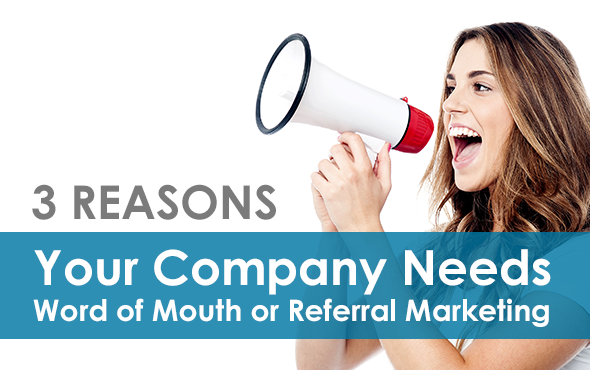 Three Reasons Your Company Needs Word of Mouth or Referral Marketing